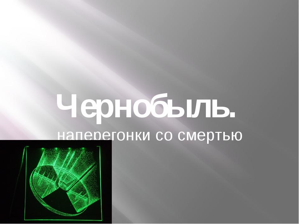Чернобыль. наперегонки со смертью