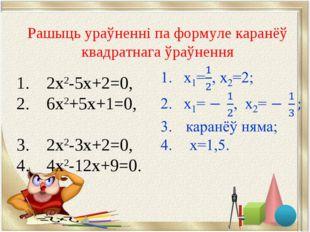 1. 2х2-5х+2=0, 2. 6х2+5х+1=0, 3. 2х2-3х+2=0, 4. 4х2-12х+9=0. Рашыць ураўненні