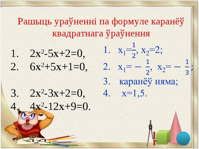 1. 2х2-5х+2=0, 2. 6х2+5х+1=0, 3. 2х2-3х+2=0, 4. 4х2-12х+9=0. Рашыць ураўненні...