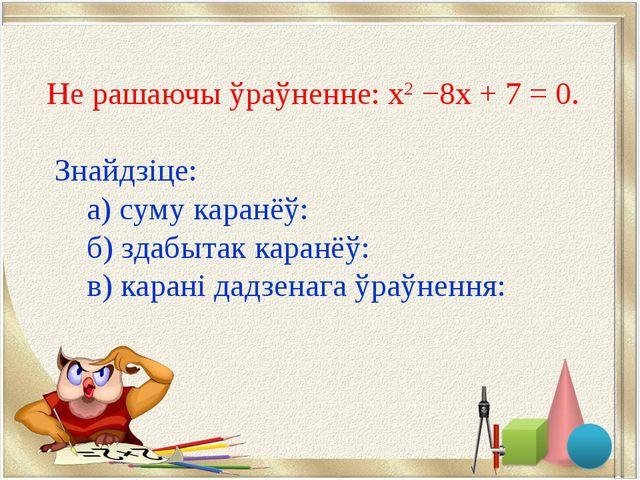 Не рашаючы ўраўненне: х2 −8х + 7 = 0. Знайдзіце: а) суму каранёў: ...