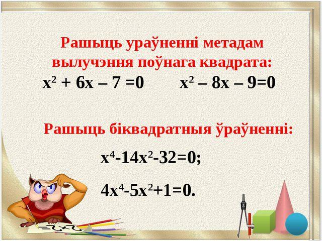 Рашыць біквадратныя ўраўненні: х4-14х2-32=0; 4х4-5х2+1=0. Рашыць ураўненні м...