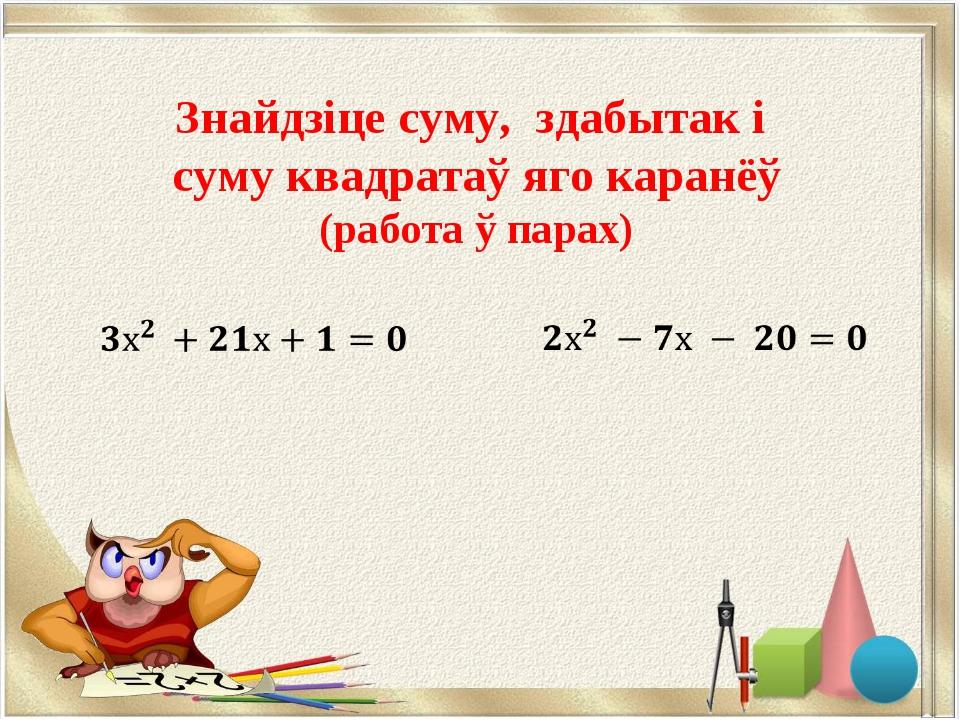Знайдзіце суму, здабытак і суму квадратаў яго каранёў (работа ў парах)