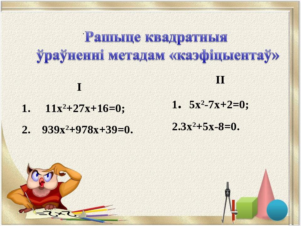 . II 1. 5х2-7х+2=0; 3х2+5х-8=0. I 1. 11х2+27х+16=0; 2. 939х2+978х+39=0.