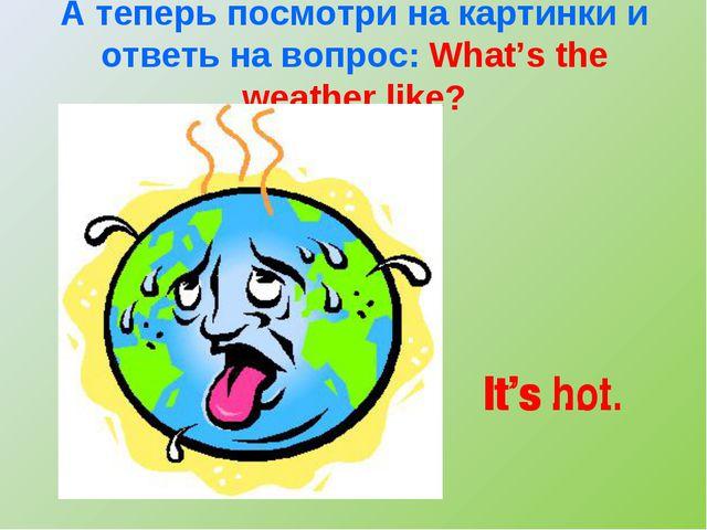 А теперь посмотри на картинки и ответь на вопрос: What's the weather like? It...