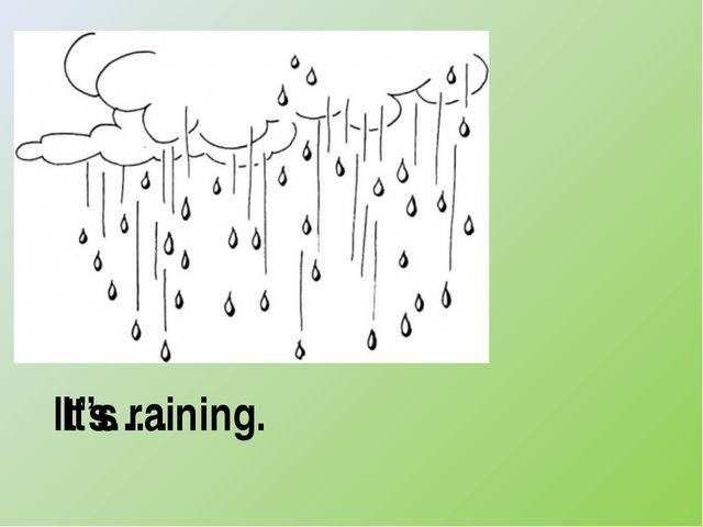 It's… . It's raining.