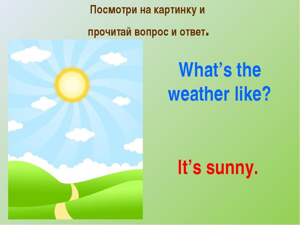Посмотри на картинку и прочитай вопрос и ответ. It's sunny. What's the weathe...