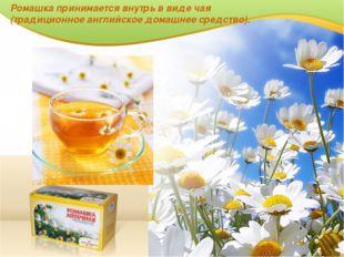 Ромашка принимается внутрь в виде чая (традиционное английское домашнее средс