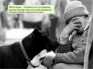 Милосердие – готовность из сострадания оказать помощь тому, кто в ней нуждает