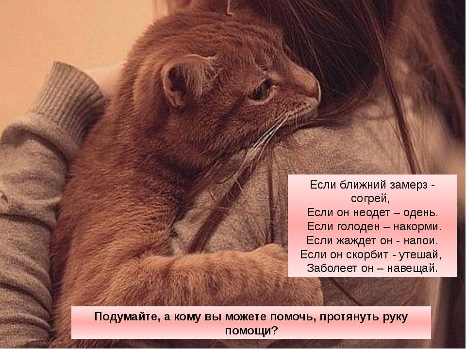 Если ближний замерз - согрей, Если он неодет – одень. Если голоден – накорми....