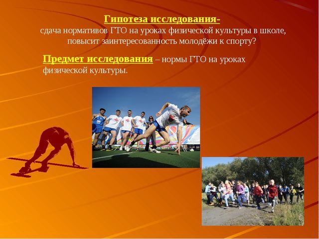 Гипотеза исследования- сдача нормативов ГТО на уроках физической культуры в...