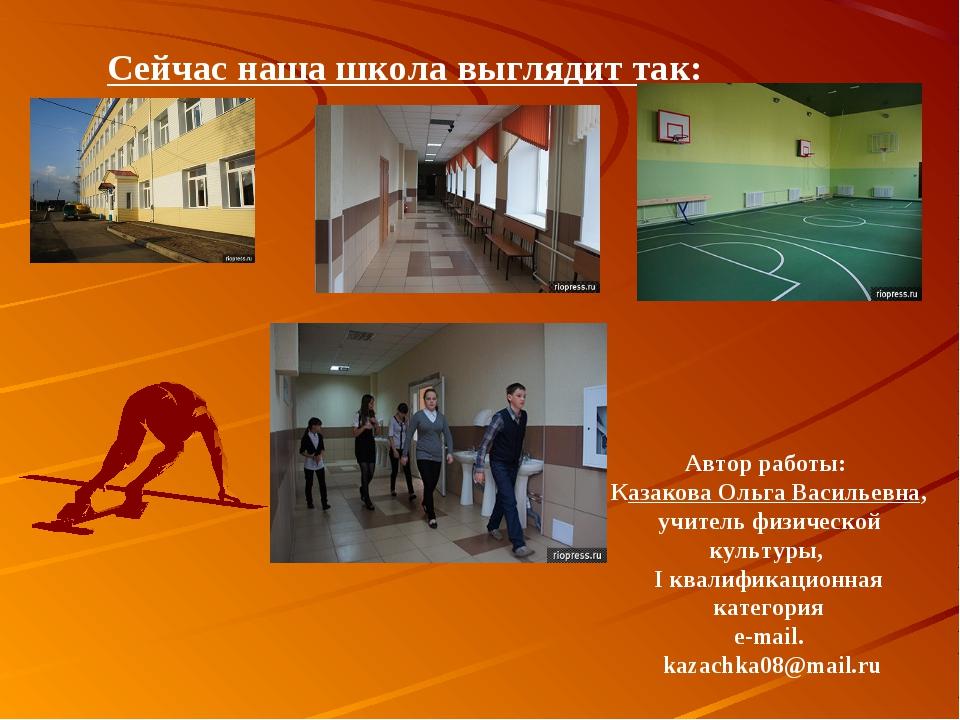 Сейчас наша школа выглядит так: Автор работы: Казакова Ольга Васильевна, учит...