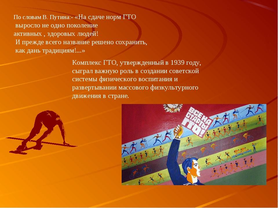 По словам В. Путина:- «На сдаче норм ГТО выросло не одно поколение активных ,...