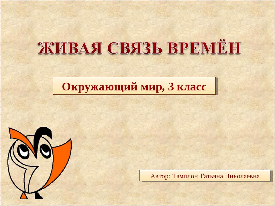 Окружающий мир, 3 класс Автор: Тамплон Татьяна Николаевна