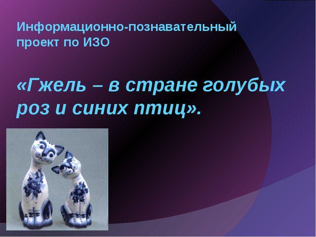 Информационно-познавательный проект по ИЗО «Гжель – в стране голубых роз и си...