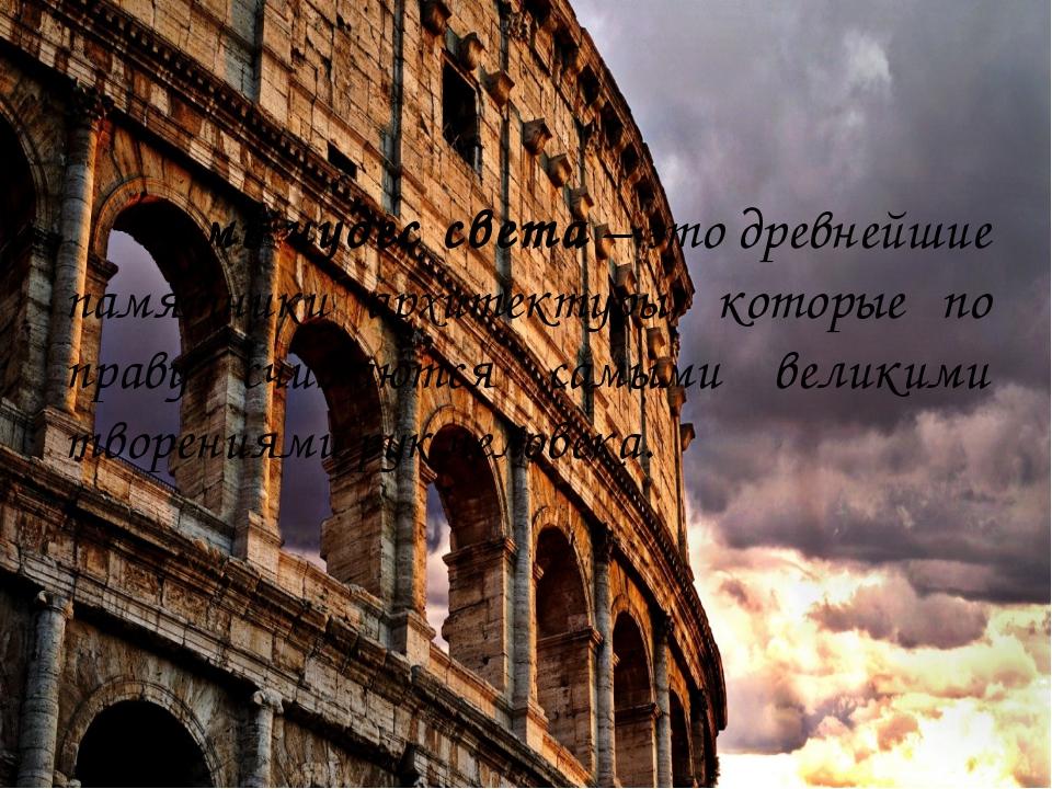 Семь чудес света– это древнейшие памятники архитектуры, которые по праву сч...