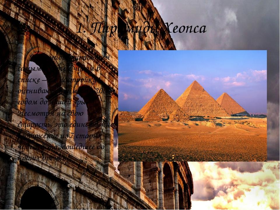 1.Пирамиды Хеопса Пирамиды считаются самым старым чудом в списке – их постро...