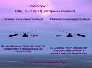 2. Температура 2 SO2 + O2 = 2 SO3 + Q (экзотермическая реакция) Понижение t в