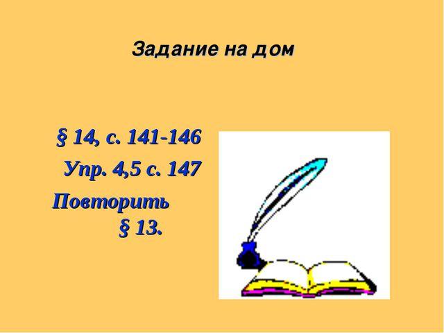Задание на дом § 14, с. 141-146 Упр. 4,5 с. 147 Повторить § 13.