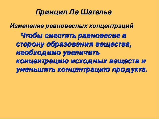 Принцип Ле Шателье Изменение равновесных концентраций Чтобы сместить равнове...