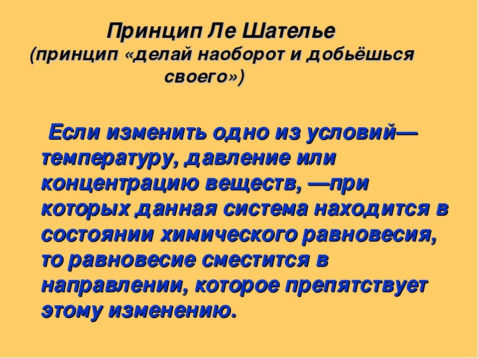 Принцип Ле Шателье (принцип «делай наоборот и добьёшься своего») Если измени...