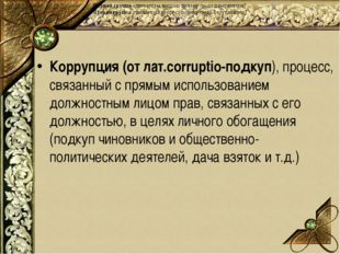 Коррупция (от лат.corruptio-подкуп), процесс, связанный с прямым использован