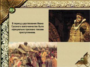 В период царствования Ивана Грозного взяточничество было официально признано