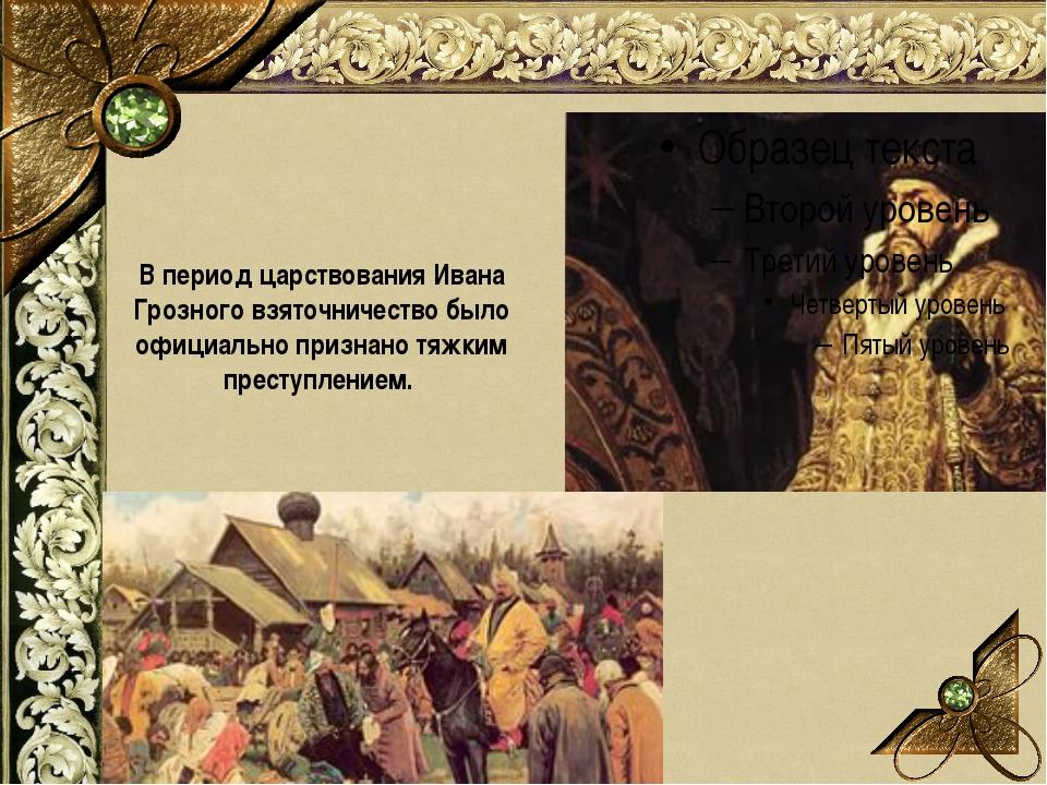 В период царствования Ивана Грозного взяточничество было официально признано...