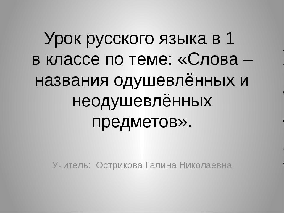Урок русского языка в 1 в классе по теме: «Слова – названия одушевлённых и не...