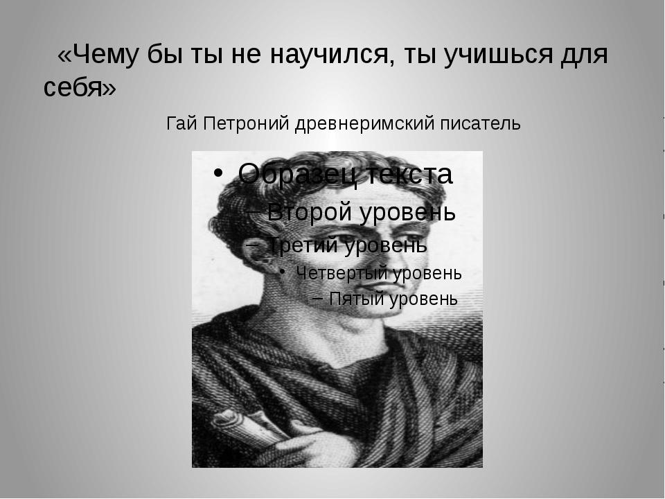 «Чему бы ты не научился, ты учишься для себя» Гай Петроний древнеримский писа...