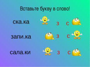 Вставьте букву в слово! з с з с з с ска.ка запи.ка сала.ки