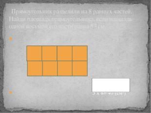 5 x 8= 40 (см²) Прямоугольник разделили на 8 равных частей. Найди площадь пр