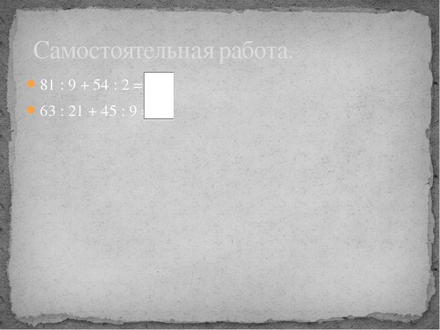 81 : 9 + 54 : 2 = 36 63 : 21 + 45 : 9 = 8 Самостоятельная работа.