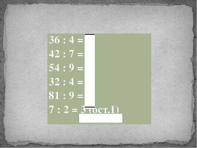 36 : 4= 9 42 : 7= 6 54 : 9= 6 32 : 4= 8 81 : 9= 9 7 : 2= 3 (ост.1)