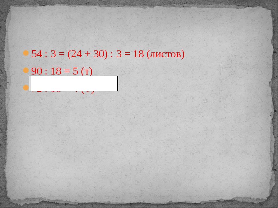 54 : 3 = (24 + 30) : 3 = 18 (листов) 90 : 18 = 5 (т) 72 : 18 = 4 (Т)