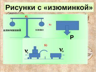 алюминий олово А) В) Р Б) Рисунки с «изюминкой»
