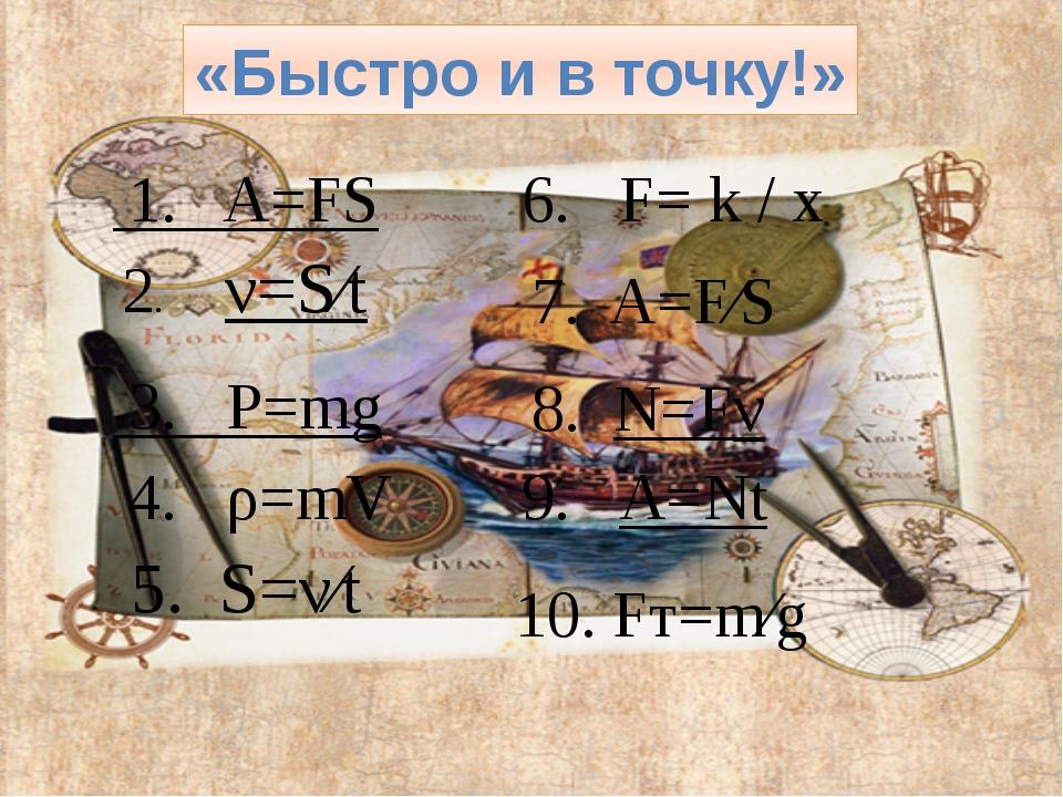 «Быстро и в точку!» 1.A=FS 6.F=k/x 2.ν=S⁄t 7.A=F⁄S 3.P=mg 8.N=Fν 4.ρ=mV 9....