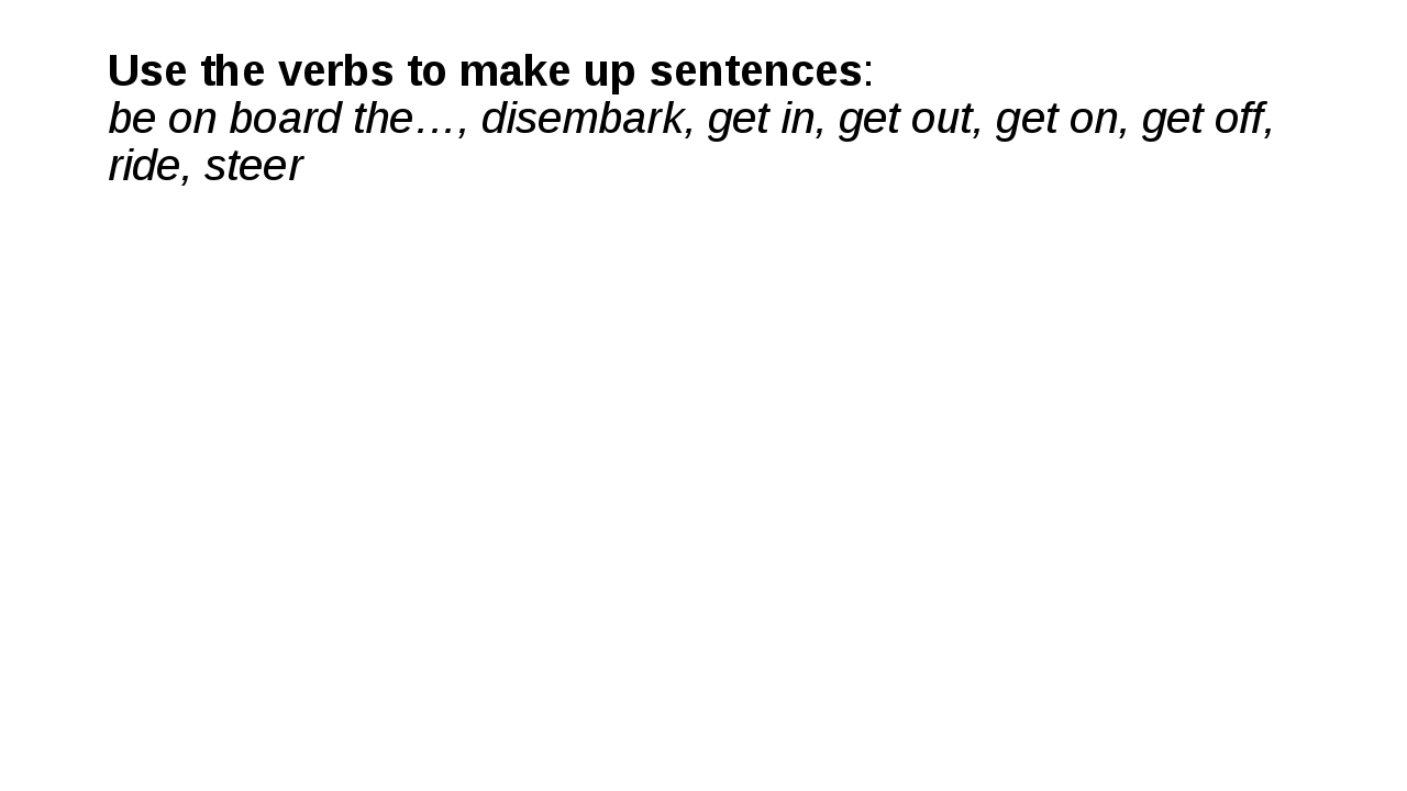 Use the verbs to make up sentences: be on board the…, disembark, get in, get...