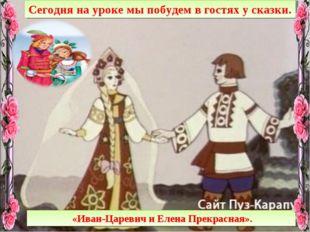 Сегодня на уроке мы побудем в гостях у сказки. «Иван-Царевич и Елена Прекрасн
