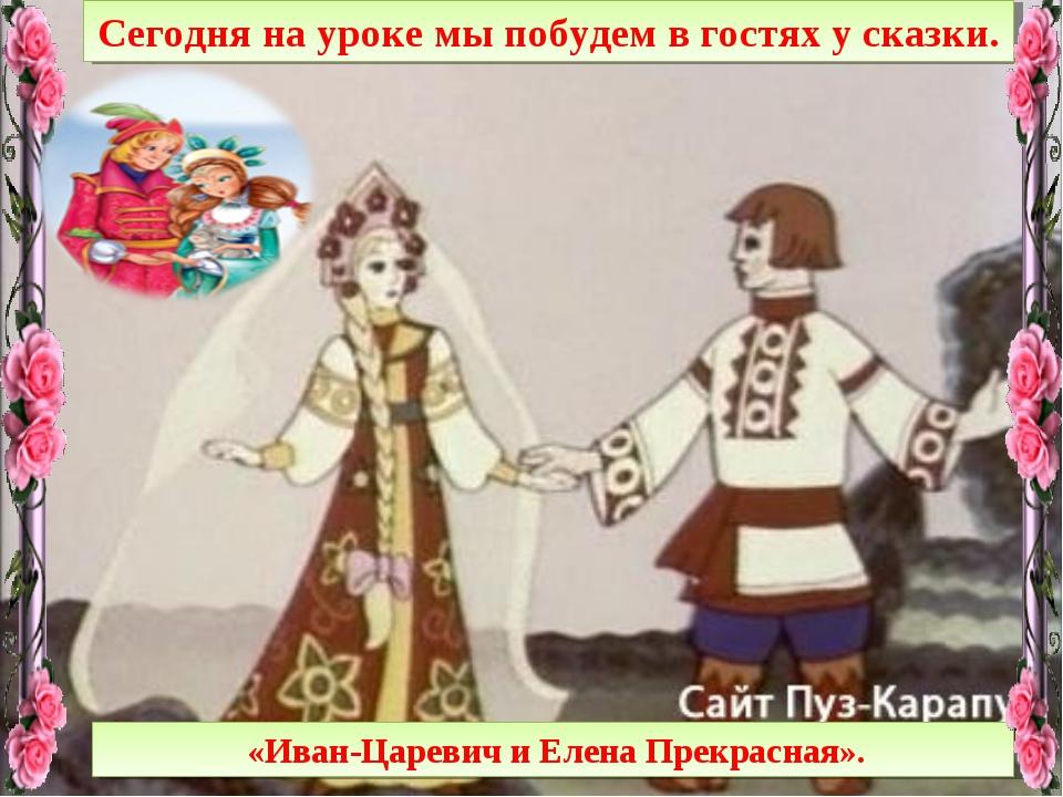 Сегодня на уроке мы побудем в гостях у сказки. «Иван-Царевич и Елена Прекрасн...