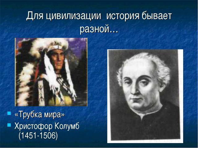 Для цивилизации история бывает разной… «Трубка мира» Христофор Колумб (1451-1...