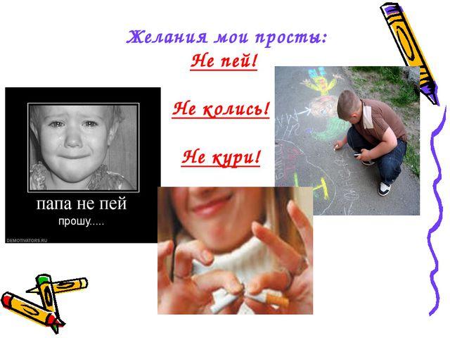Желания мои просты: Не пей! Не колись! Не кури!