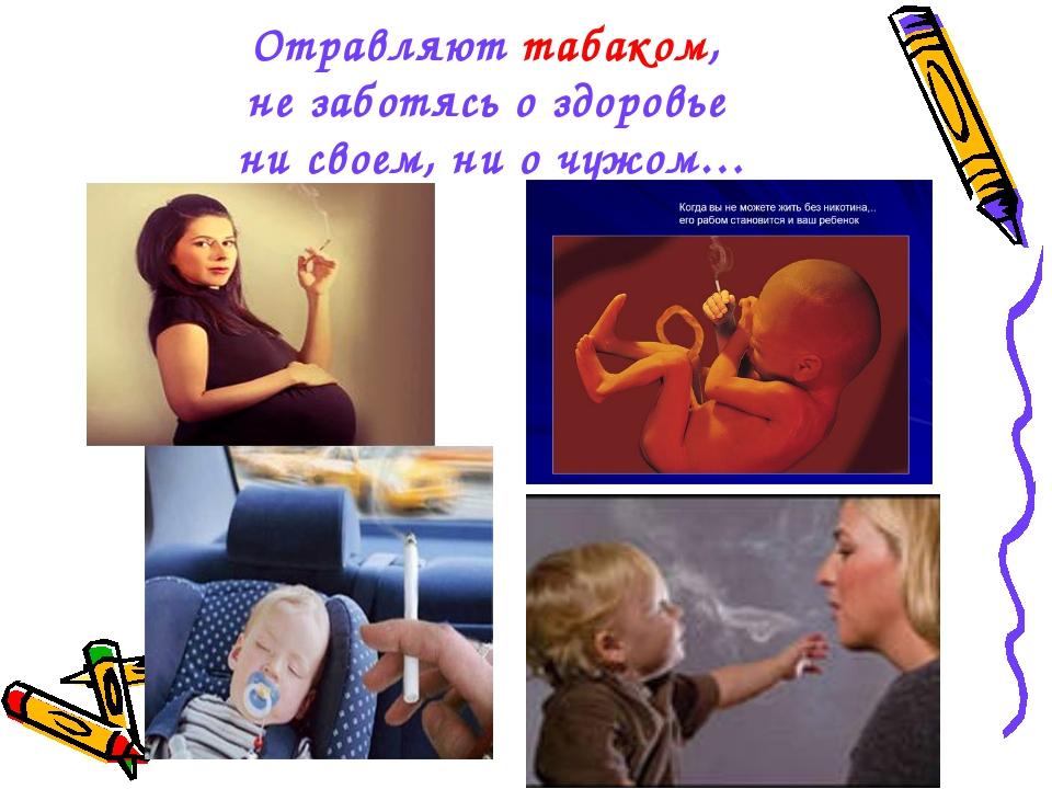 Отравляют табаком, не заботясь о здоровье ни своем, ни о чужом…