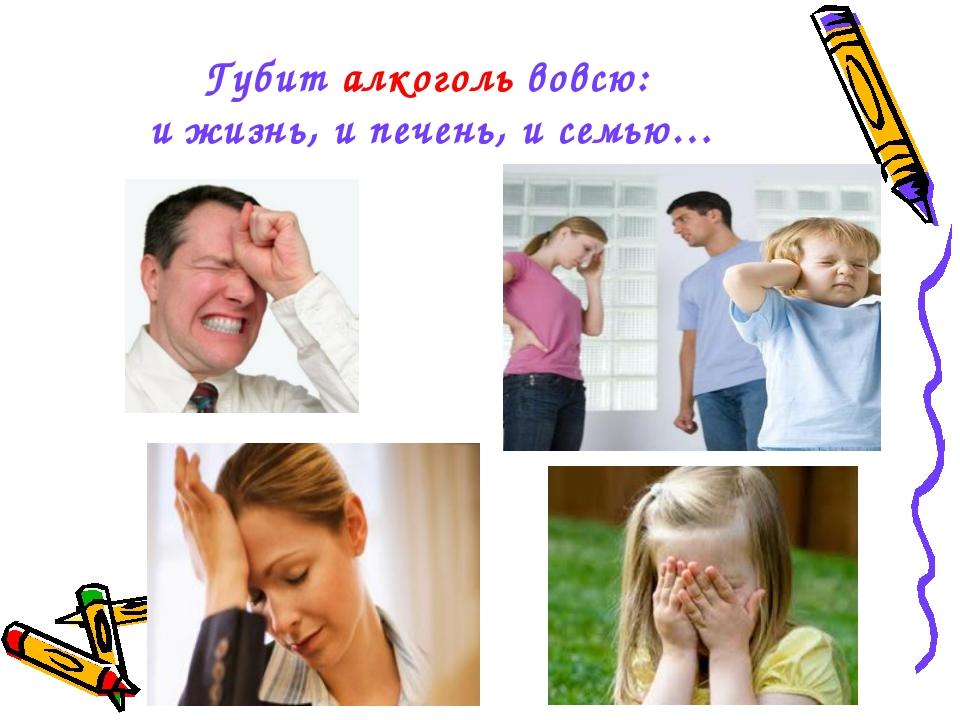 Губит алкоголь вовсю: и жизнь, и печень, и семью…