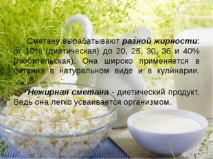 Сметану вырабатывают разной жирности: от 10% (диетическая) до 20, 25, 30, 36
