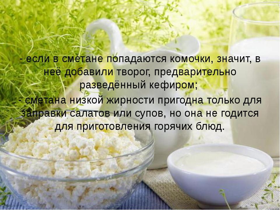 - если в сметане попадаются комочки, значит, в неё добавили творог, предварит...