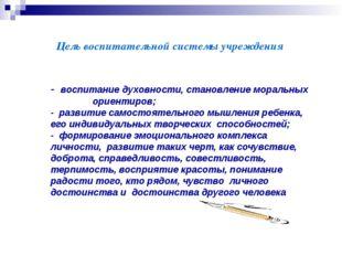 Цель воспитательной системы учреждения - воспитание духовности, становление м