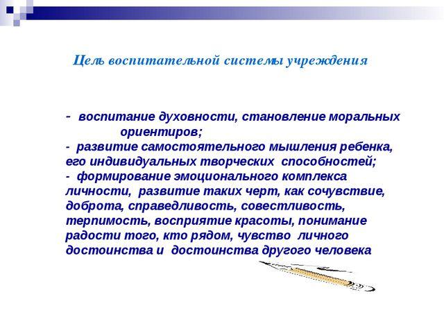 Цель воспитательной системы учреждения - воспитание духовности, становление м...