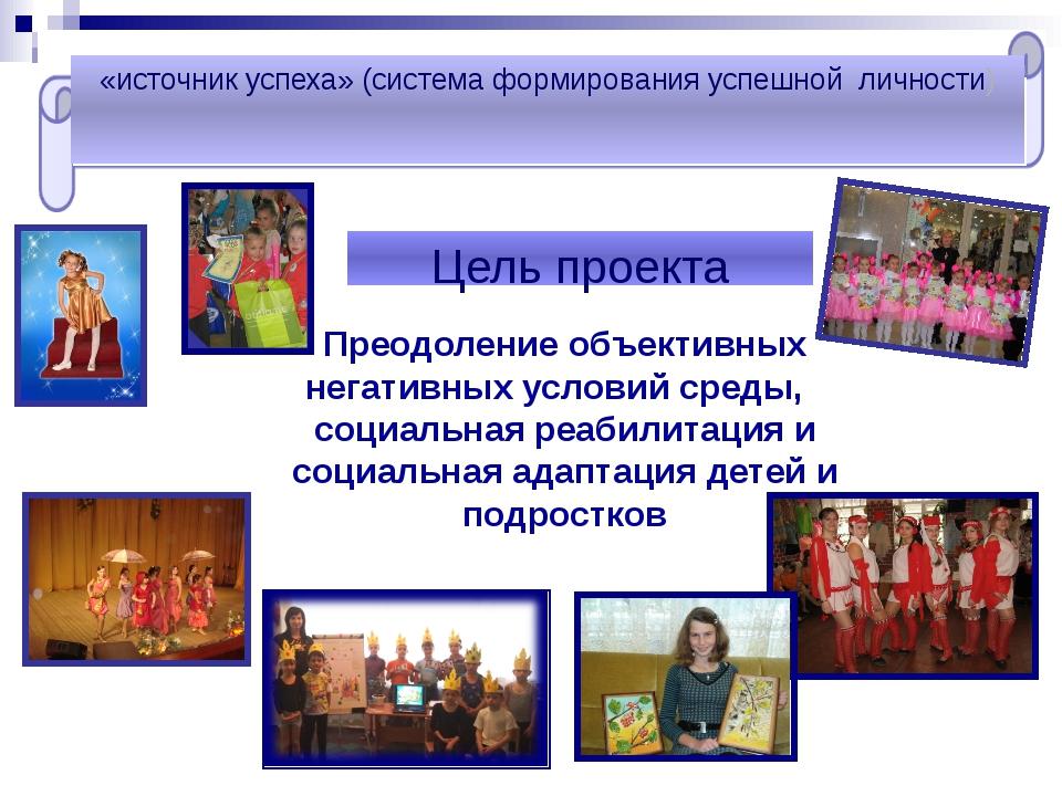 «источник успеха» (система формирования успешной личности) Цель проекта Преод...