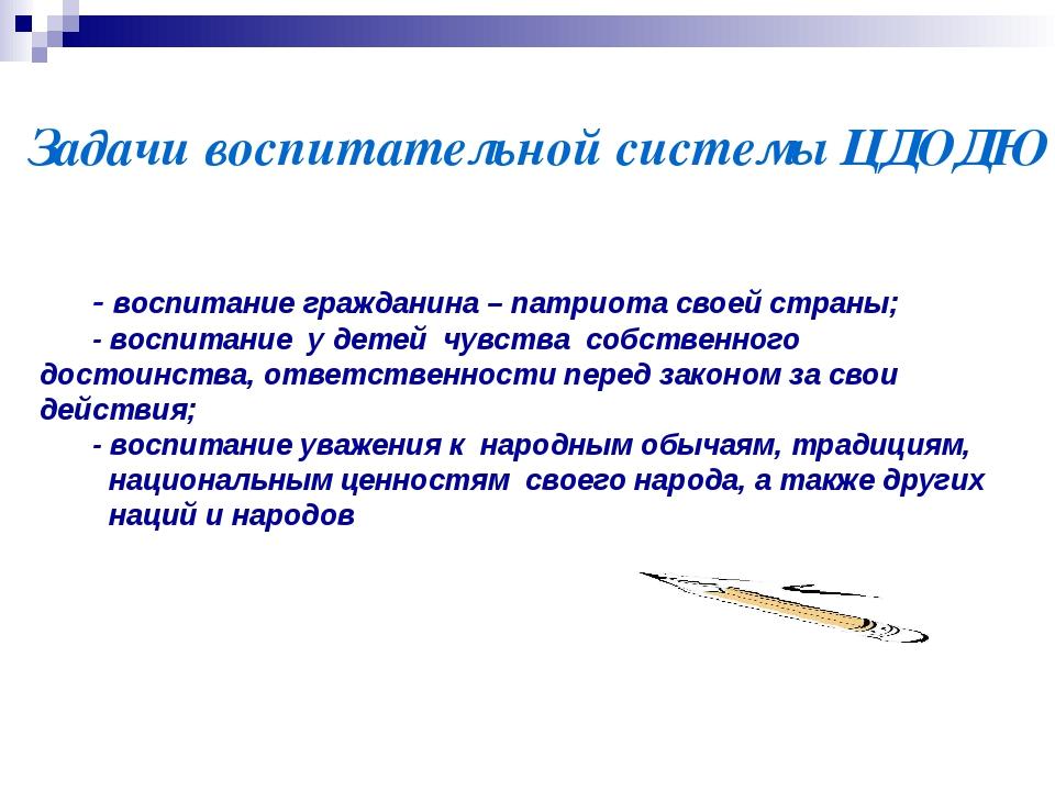Задачи воспитательной системы ЦДОДЮ - воспитание гражданина – патриота свое...