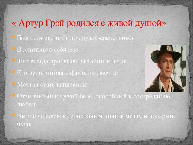 « Артур Грэй родился с живой душой» Был одинок, не было друзей-сверстников Во...